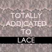 TOTALLY ADDICTED TO LACE